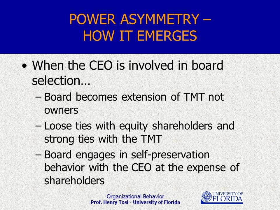 Organizational Behavior Prof. Henry Tosi - University of Florida POWER ASYMMETRY – HOW IT EMERGES When the CEO is involved in board selection… –Board
