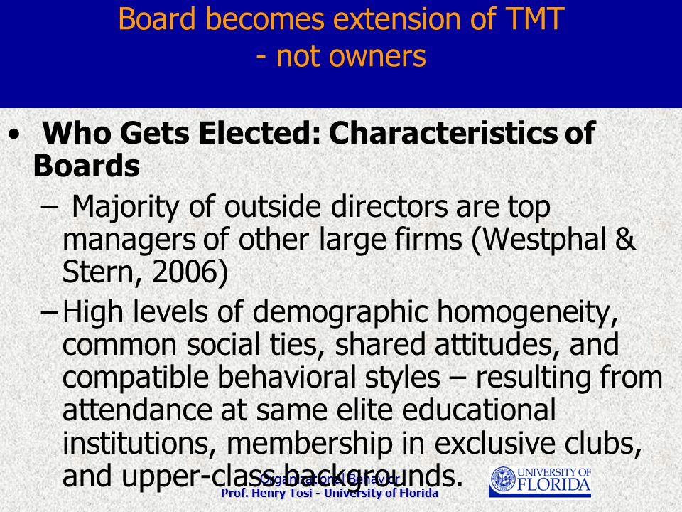 Organizational Behavior Prof. Henry Tosi - University of Florida Board becomes extension of TMT - not owners Who Gets Elected: Characteristics of Boar