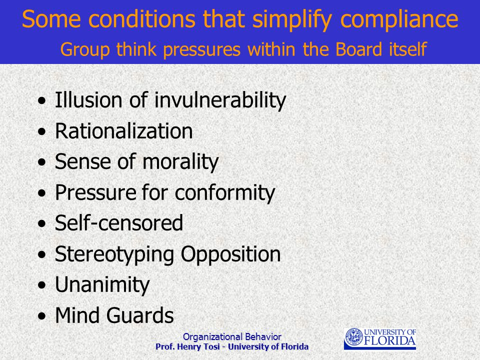 Organizational Behavior Prof. Henry Tosi - University of Florida Some conditions that simplify compliance Group think pressures within the Board itsel