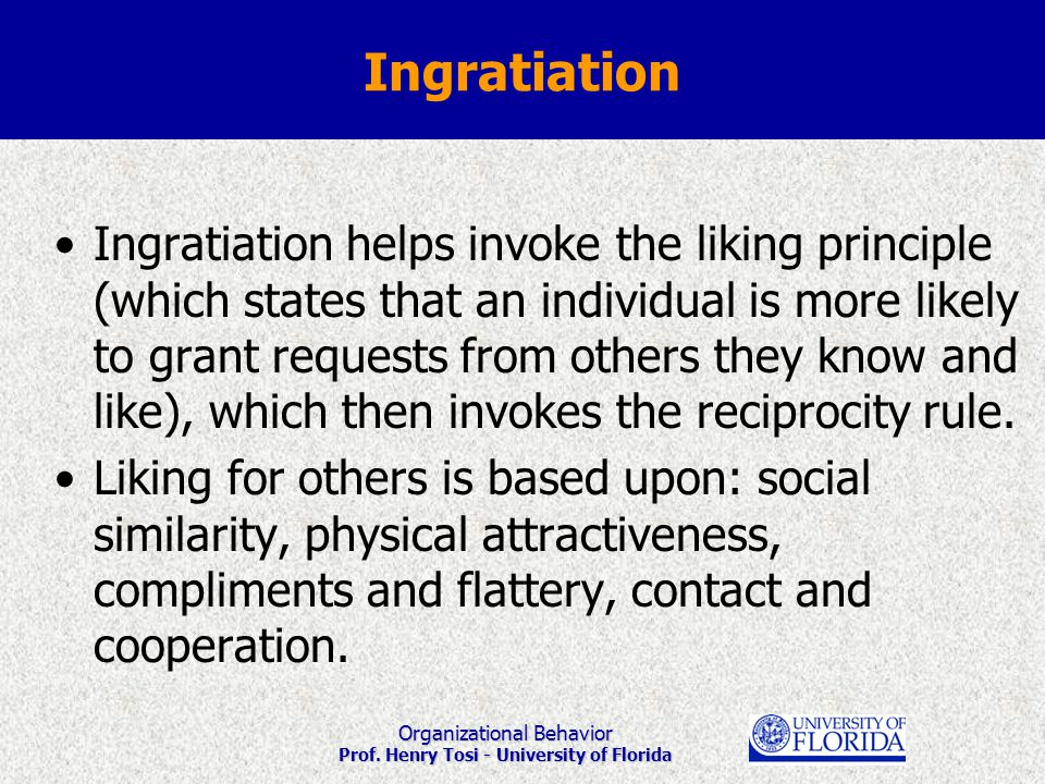 Organizational Behavior Prof. Henry Tosi - University of Florida Ingratiation helps invoke the liking principle (which states that an individual is mo