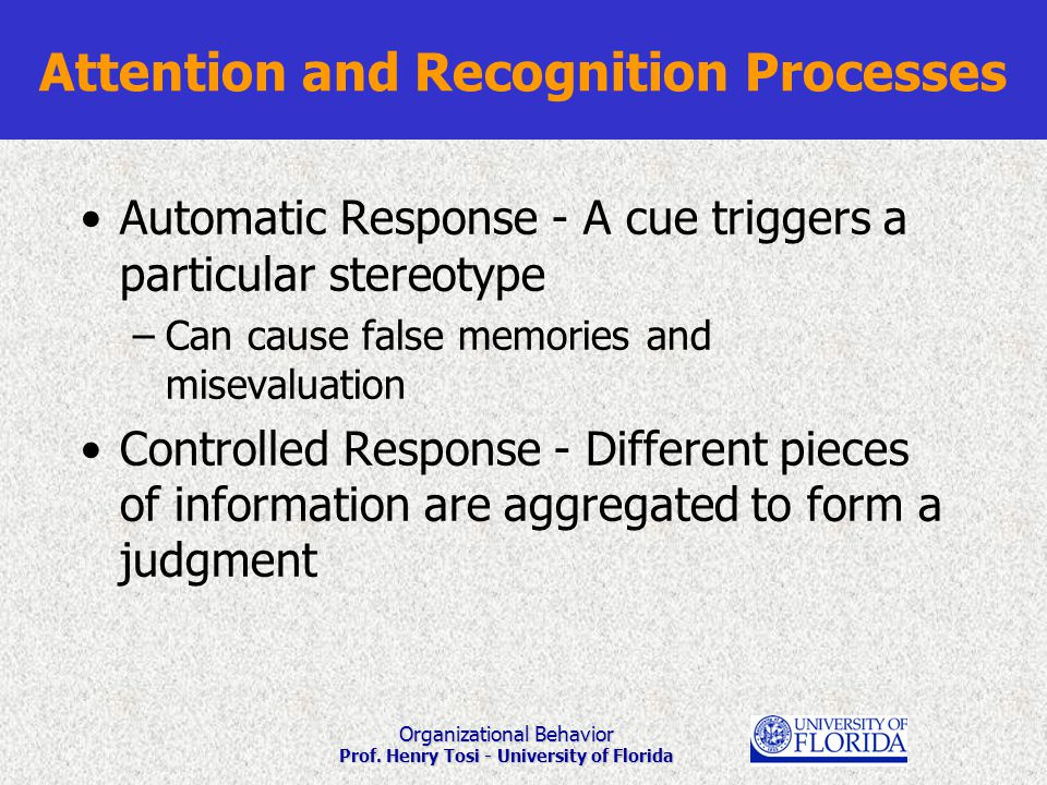 Organizational Behavior Prof. Henry Tosi - University of Florida Attention and Recognition Processes Automatic Response - A cue triggers a particular