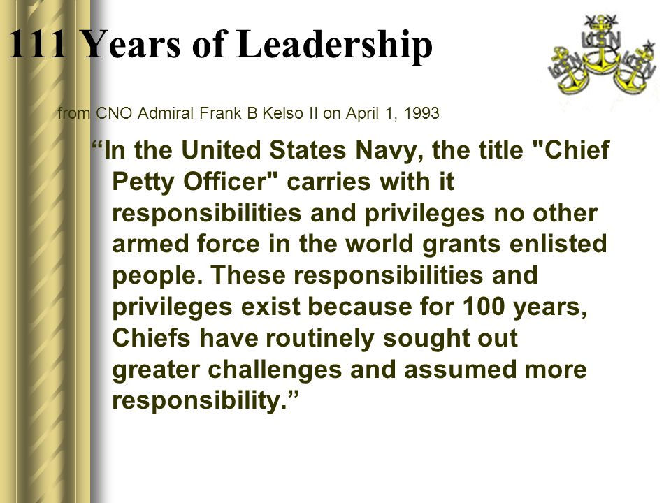 from CNO Admiral Frank B Kelso II on April 1, 1993 In the United States Navy, the title Chief Petty Officer carries with it responsibilities and privileges no other armed force in the world grants enlisted people.