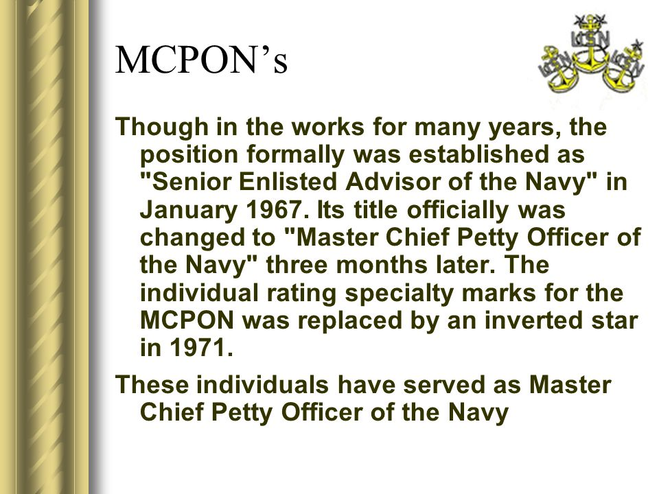 MCPON's Though in the works for many years, the position formally was established as Senior Enlisted Advisor of the Navy in January 1967.