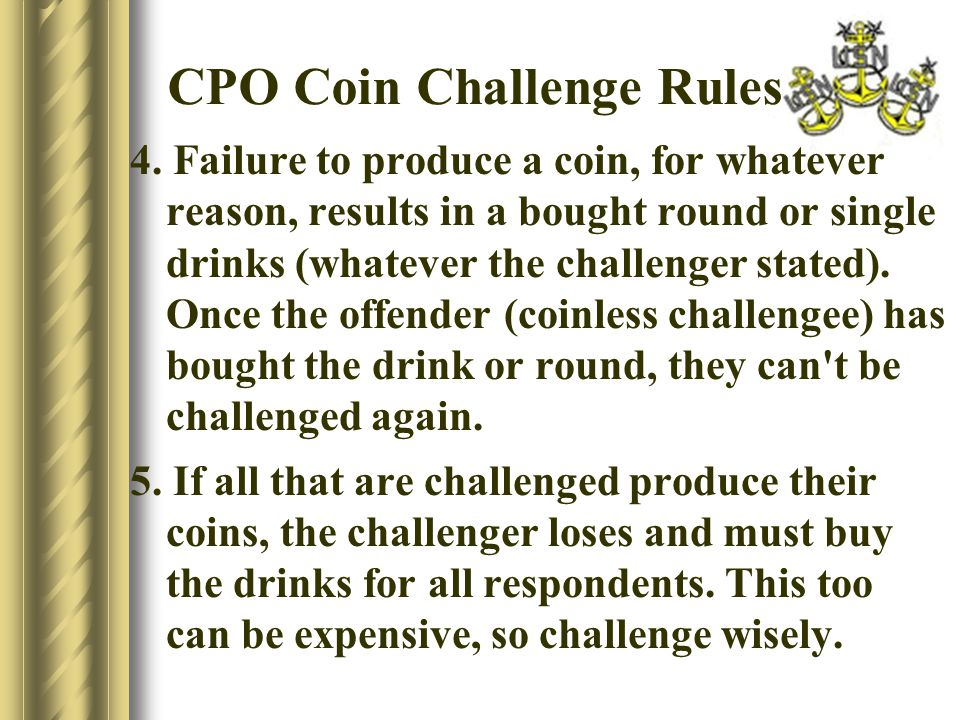 CPO Coin Challenge Rules 4. Failure to produce a coin, for whatever reason, results in a bought round or single drinks (whatever the challenger stated