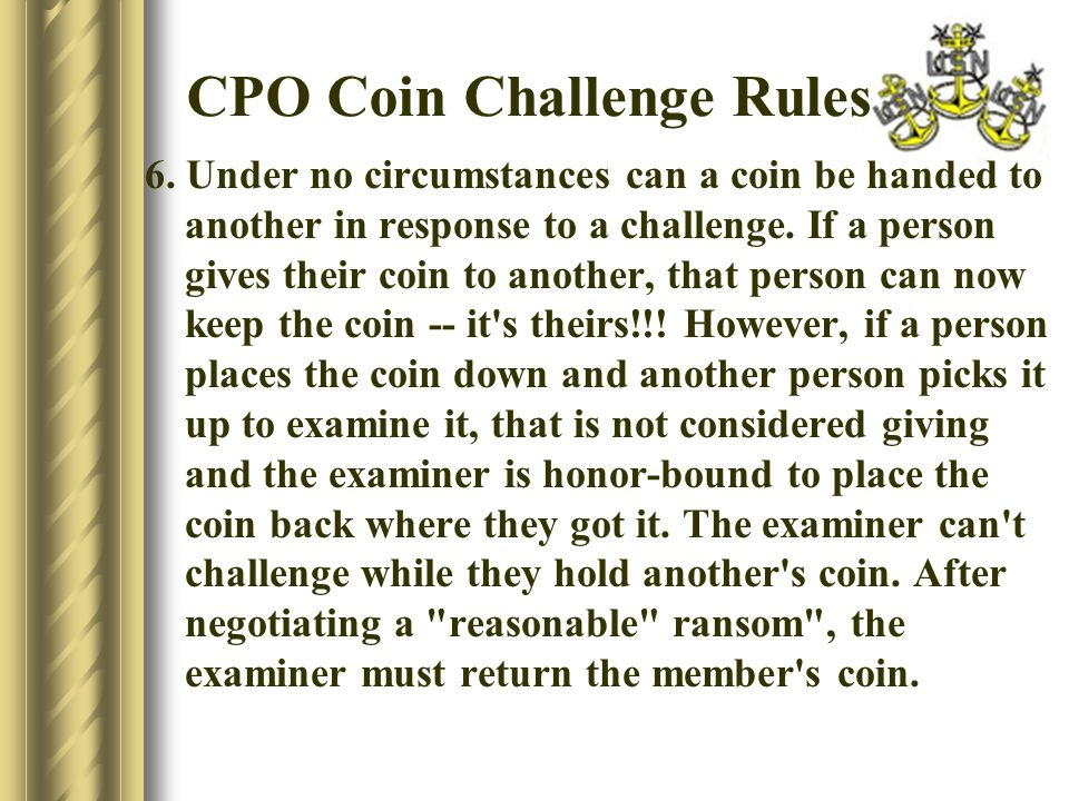 CPO Coin Challenge Rules 6. Under no circumstances can a coin be handed to another in response to a challenge. If a person gives their coin to another