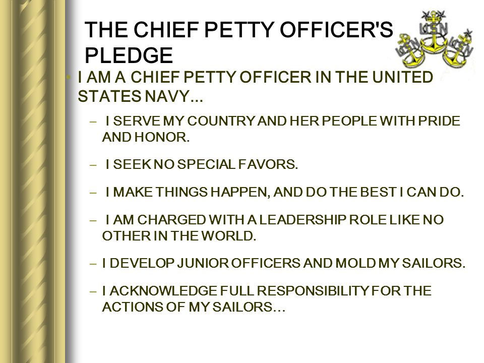 THE CHIEF PETTY OFFICER'S PLEDGE I AM A CHIEF PETTY OFFICER IN THE UNITED STATES NAVY... – I SERVE MY COUNTRY AND HER PEOPLE WITH PRIDE AND HONOR. – I