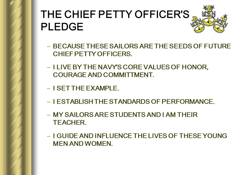 THE CHIEF PETTY OFFICER'S PLEDGE –BECAUSE THESE SAILORS ARE THE SEEDS OF FUTURE CHIEF PETTY OFFICERS. –I LIVE BY THE NAVY'S CORE VALUES OF HONOR, COUR