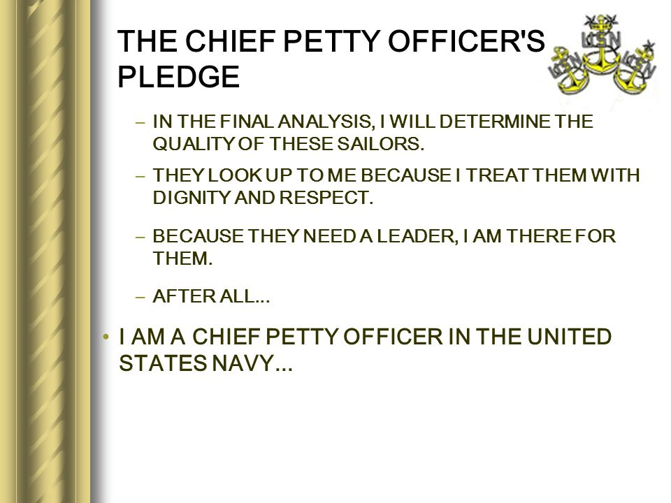 THE CHIEF PETTY OFFICER'S PLEDGE –IN THE FINAL ANALYSIS, I WILL DETERMINE THE QUALITY OF THESE SAILORS. –THEY LOOK UP TO ME BECAUSE I TREAT THEM WITH