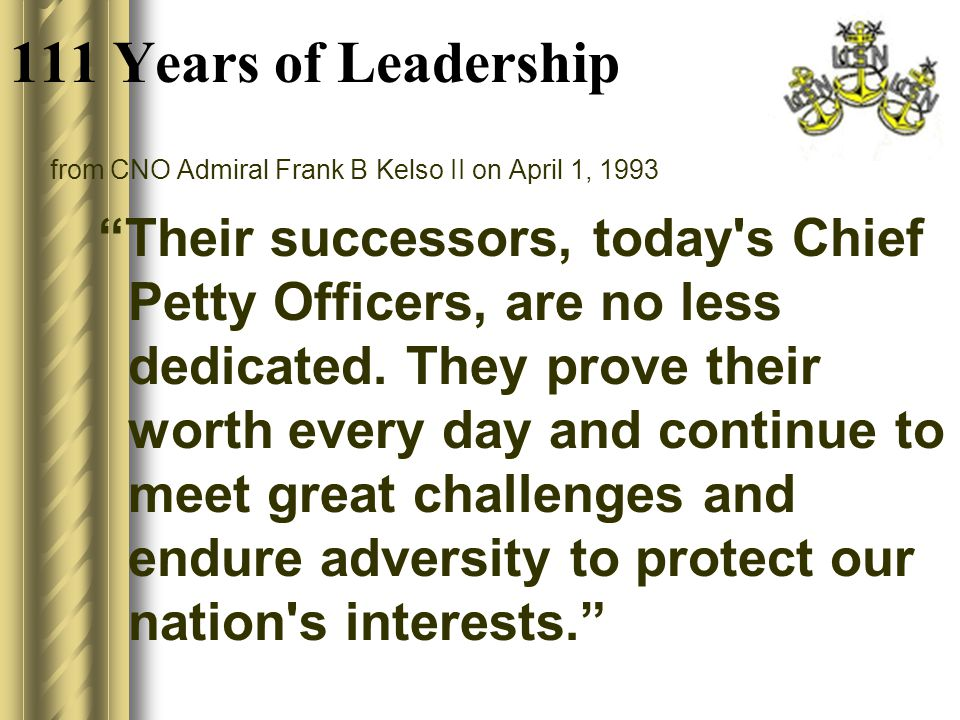 111 Years of Leadership from CNO Admiral Frank B Kelso II on April 1, 1993 Their successors, today s Chief Petty Officers, are no less dedicated.