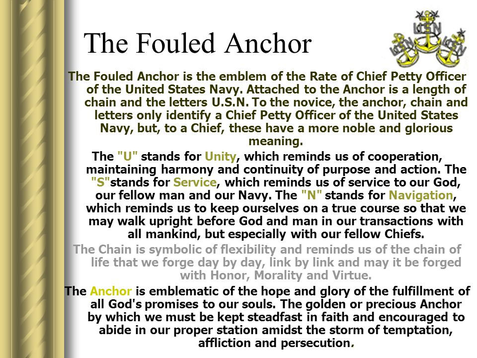 The Fouled Anchor The Fouled Anchor is the emblem of the Rate of Chief Petty Officer of the United States Navy. Attached to the Anchor is a length of