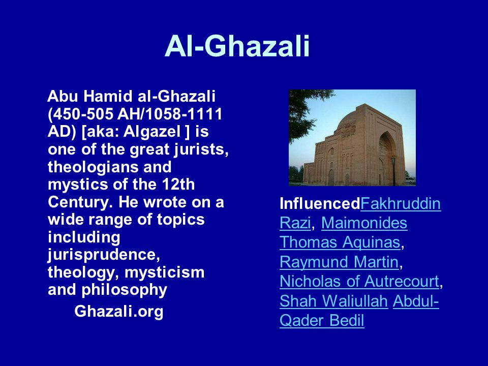 Al-Ghazali Abu Hamid al-Ghazali (450-505 AH/1058-1111 AD) [aka: Algazel ] is one of the great jurists, theologians and mystics of the 12th Century. He