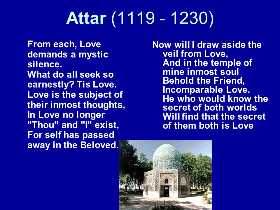 Attar (1119 - 1230) From each, Love demands a mystic silence. What do all seek so earnestly? Tis Love. Love is the subject of their inmost thoughts, I