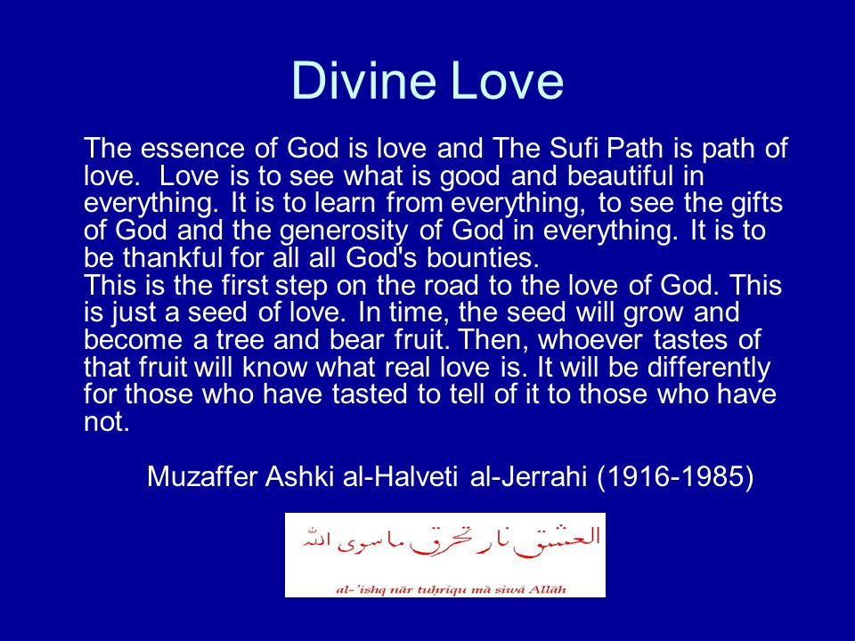 Divine Love The essence of God is love and The Sufi Path is path of love. Love is to see what is good and beautiful in everything. It is to learn from