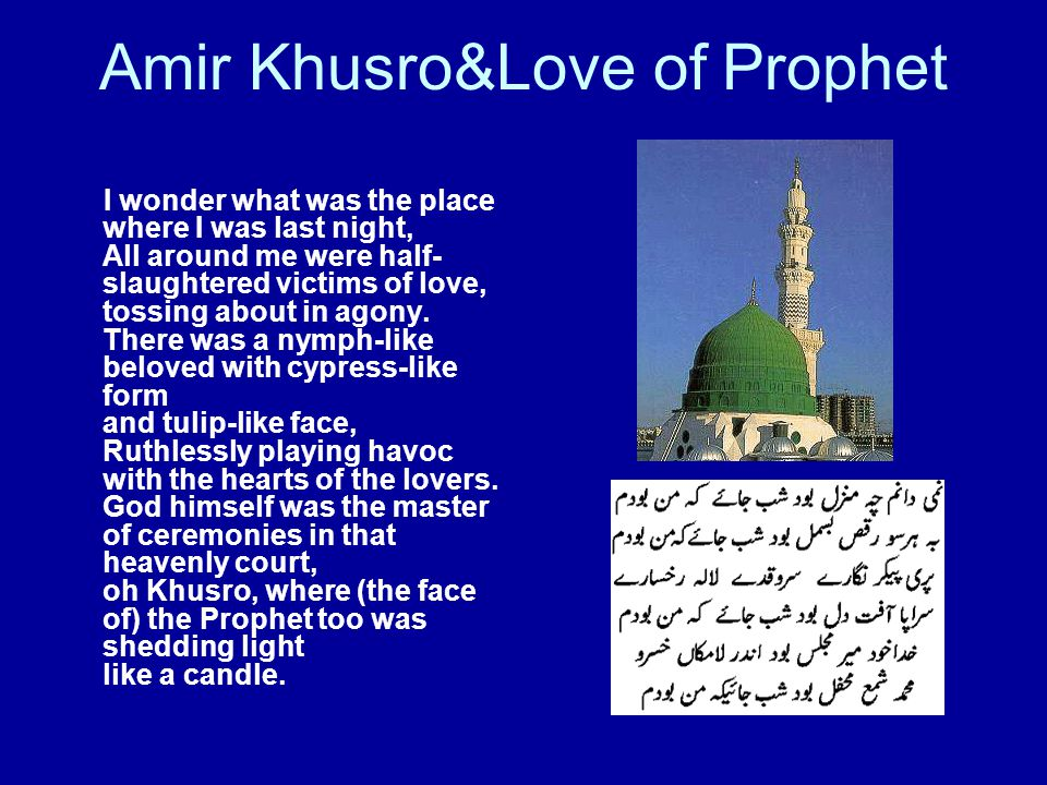 Amir Khusro&Love of Prophet I wonder what was the place where I was last night, All around me were half- slaughtered victims of love, tossing about in