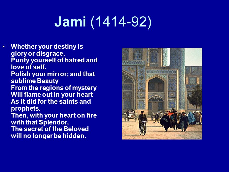 Jami (1414-92) Whether your destiny is glory or disgrace, Purify yourself of hatred and love of self. Polish your mirror; and that sublime Beauty From