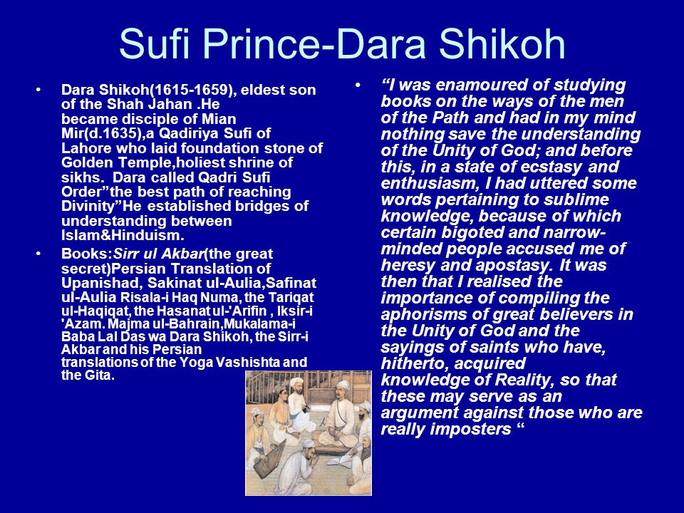 Sufi Prince-Dara Shikoh Dara Shikoh(1615-1659), eldest son of the Shah Jahan.He became disciple of Mian Mir(d.1635),a Qadiriya Sufi of Lahore who laid