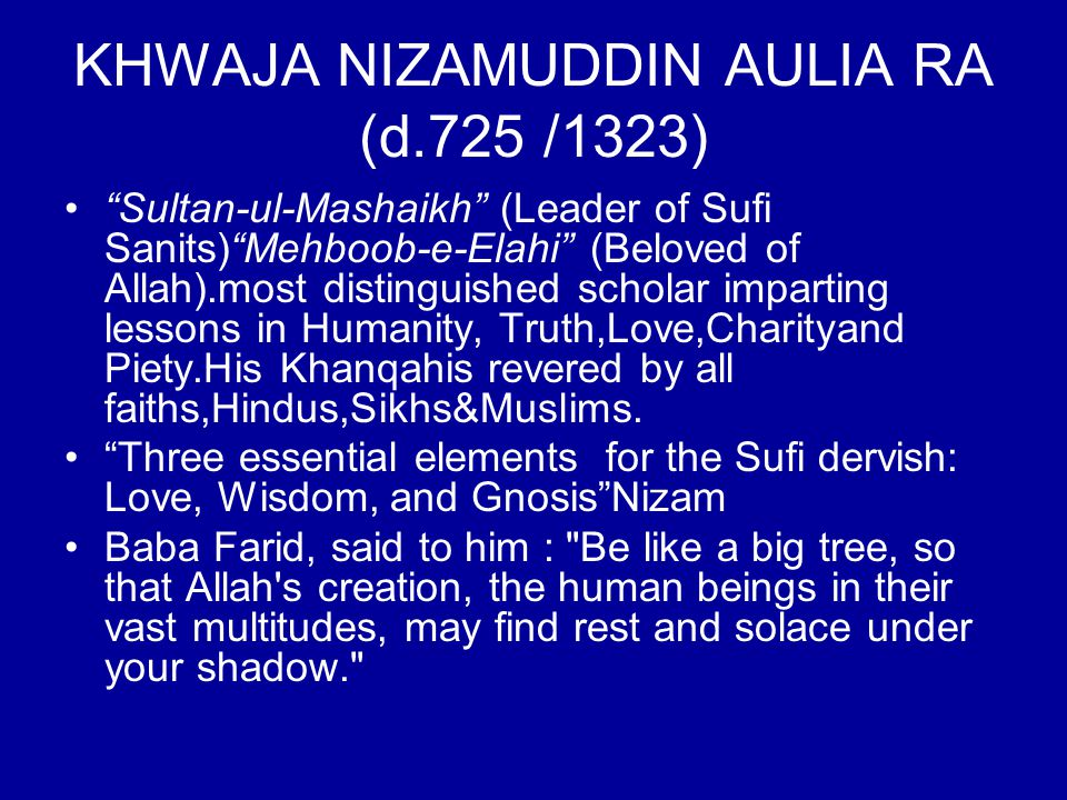 "KHWAJA NIZAMUDDIN AULIA RA (d.725 /1323) ""Sultan-ul-Mashaikh"" (Leader of Sufi Sanits)""Mehboob-e-Elahi"" (Beloved of Allah).most distinguished scholar i"