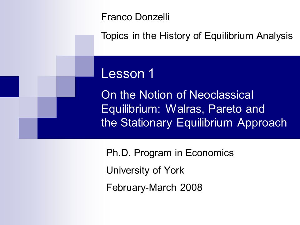 Lesson 1 - Neoclassical Equilibrium42 Franco Donzelli The stationary equilibrium approach 2 In conclusion, the chief reasons behind the swift diffusion and almost general adoption of the stationary interpretation of the equilibrium concept around the turn of the Nineteenth century and in the following years were:  the concern with the empirical relevance of equilibrium analysis;  the belief (or the suspicion) that any real-world adjustment process cannot but be slow and time-consuming.