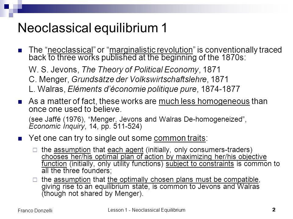 Lesson 1 - Neoclassical Equilibrium3 Franco Donzelli Neoclassical equilibrium 2 Starting from this (almost) common basis, one can tentatively put forward a definition of an abstract concept of neoclassical equilibrium: Given an economy, characterized by a specified set of data, a neoclassical equilibrium is a state of the economy in which all the agents participating in the economy optimally choose their plans of action, given the constraints to which they are subjected, and all the optimally chosen plans are compatible, both with each other and with the external constraints to which the agents are subjected, so that they can all be carried out.