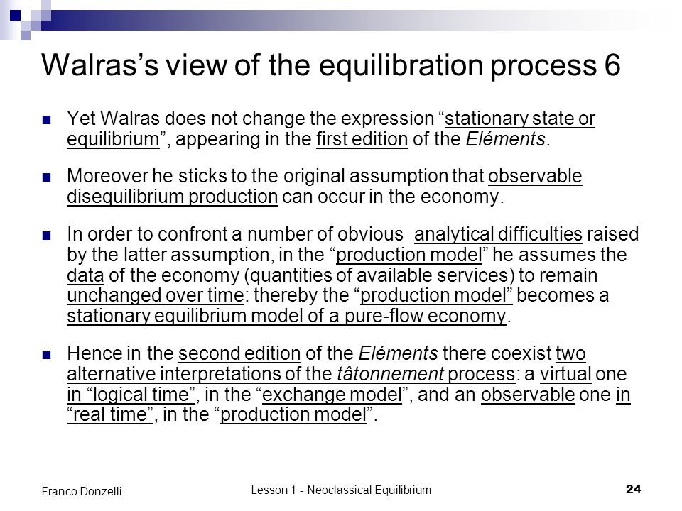 "Lesson 1 - Neoclassical Equilibrium24 Franco Donzelli Walras's view of the equilibration process 6 Yet Walras does not change the expression ""stationa"