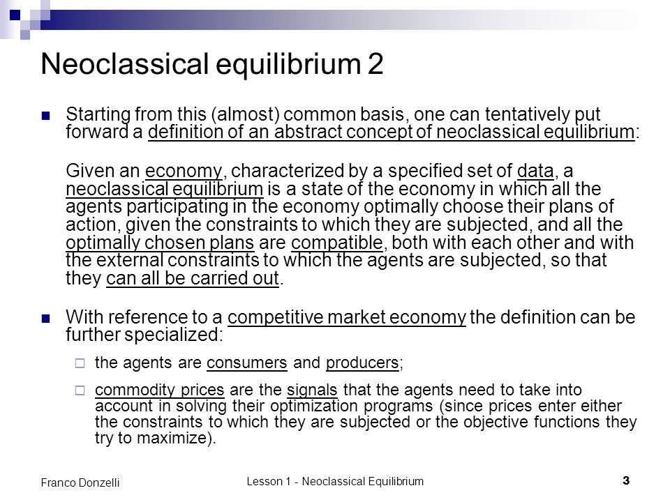 Lesson 1 - Neoclassical Equilibrium34 Franco Donzelli Pareto on the meaning of equilibrium 1 Pareto ended up with adopting a methodological position which is similar to that embraced by the last Walras (that of Lesson 35 The continuous market ), the only difference being that, for Pareto, only statics (i.e., equilibrium theory) matters, while the theory of the tâtonnement is immaterial.
