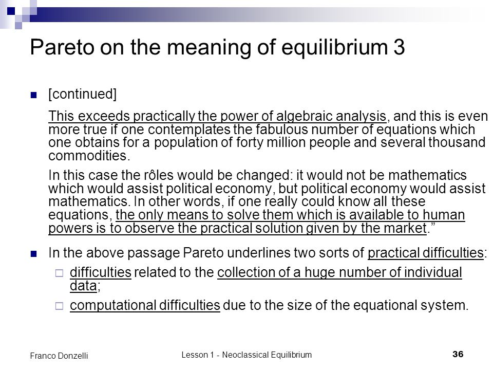 Lesson 1 - Neoclassical Equilibrium36 Franco Donzelli Pareto on the meaning of equilibrium 3 [continued] This exceeds practically the power of algebra