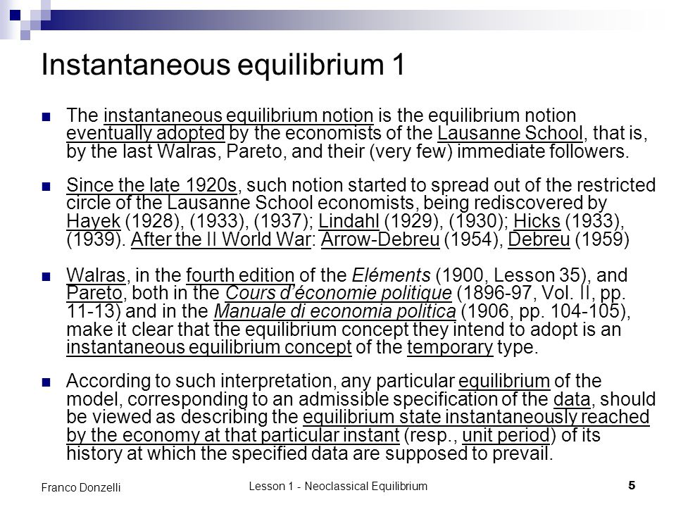 Lesson 1 - Neoclassical Equilibrium6 Franco Donzelli Instantaneous equilibrium 2 Under this interpretation, there is no reason why the data should be unchanging over time; on the contrary, one should in general expect the data, hence the equilibria, to change as time elapses, for both exogenous and endogenous reasons.