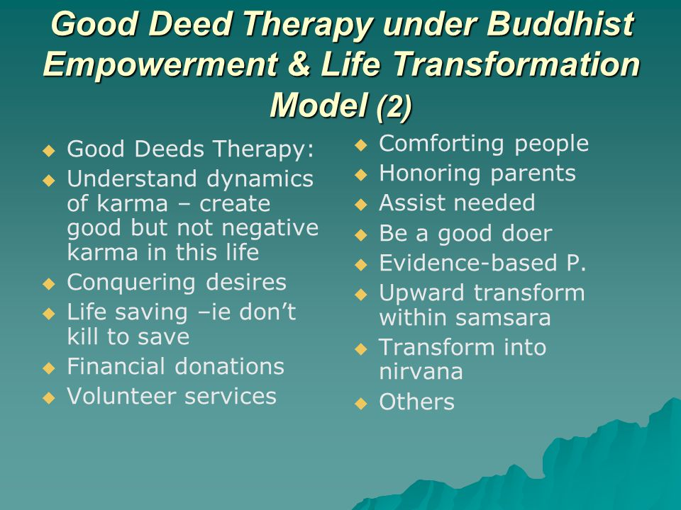 Good Deed Therapy under Buddhist Empowerment & Life Transformation Model (2)   Good Deeds Therapy:   Understand dynamics of karma – create good but not negative karma in this life   Conquering desires   Life saving –ie don't kill to save   Financial donations   Volunteer services   Comforting people   Honoring parents   Assist needed   Be a good doer   Evidence-based P.