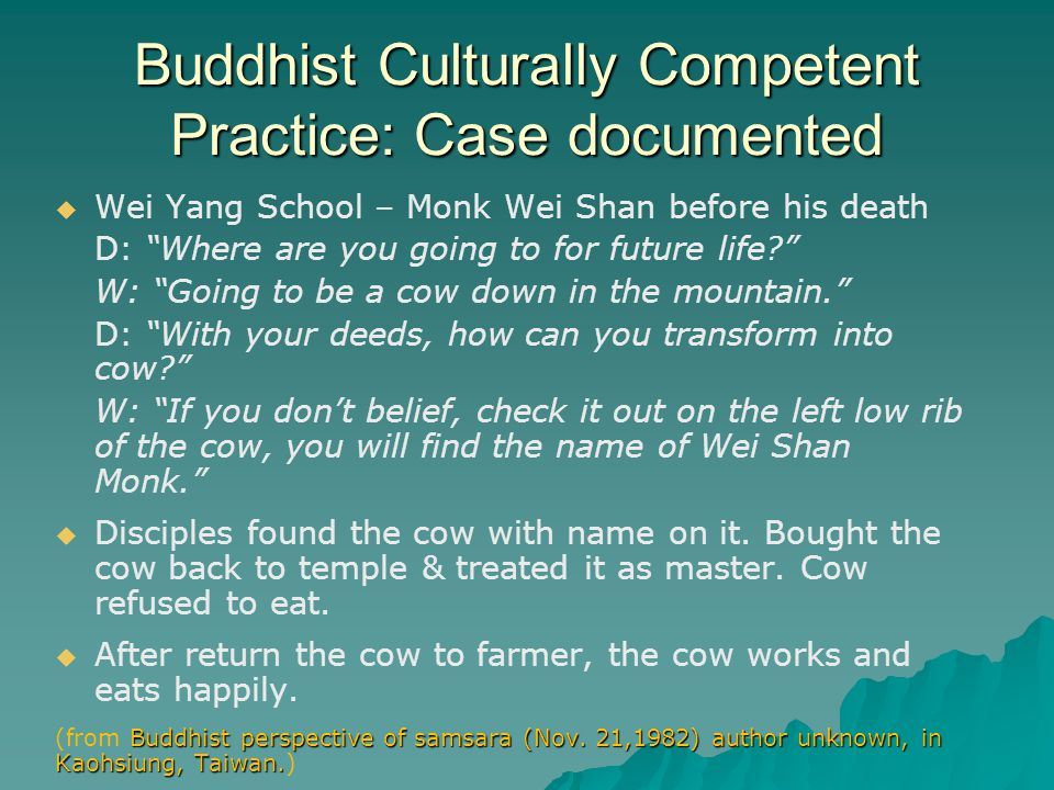 Buddhist Culturally Competent Practice: Case documented   Wei Yang School – Monk Wei Shan before his death D: Where are you going to for future life W: Going to be a cow down in the mountain. D: With your deeds, how can you transform into cow W: If you don't belief, check it out on the left low rib of the cow, you will find the name of Wei Shan Monk.   Disciples found the cow with name on it.