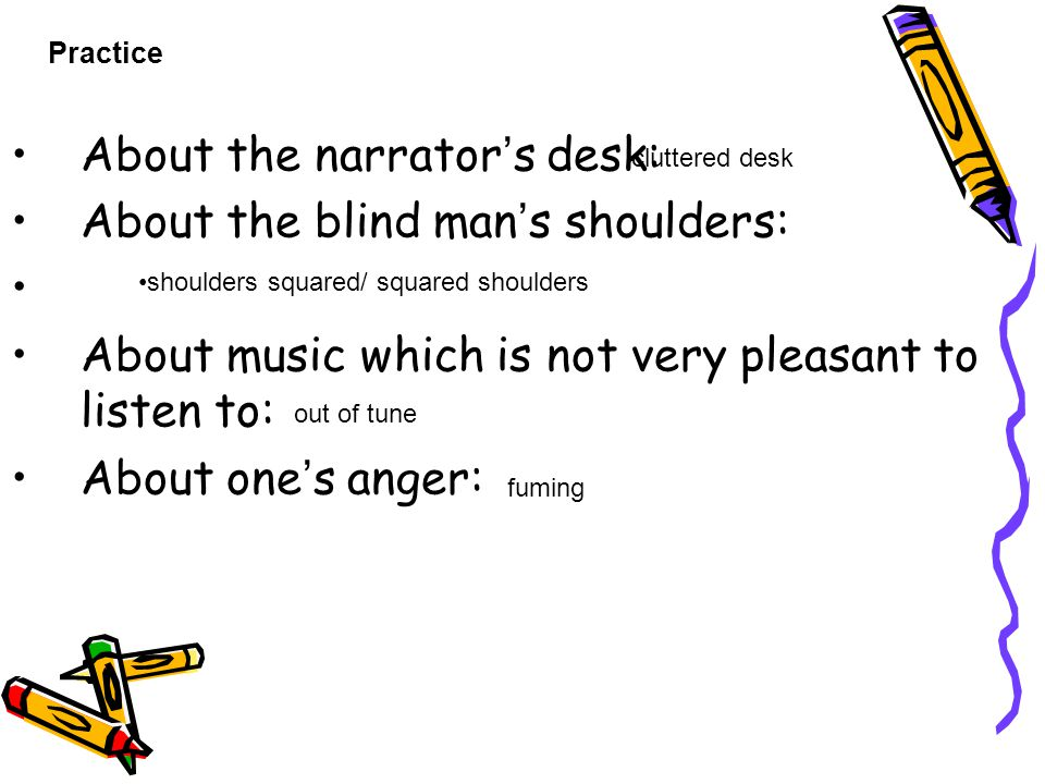 About the narrator ' s desk: About the blind man ' s shoulders: About music which is not very pleasant to listen to: About one ' s anger: Practice clu