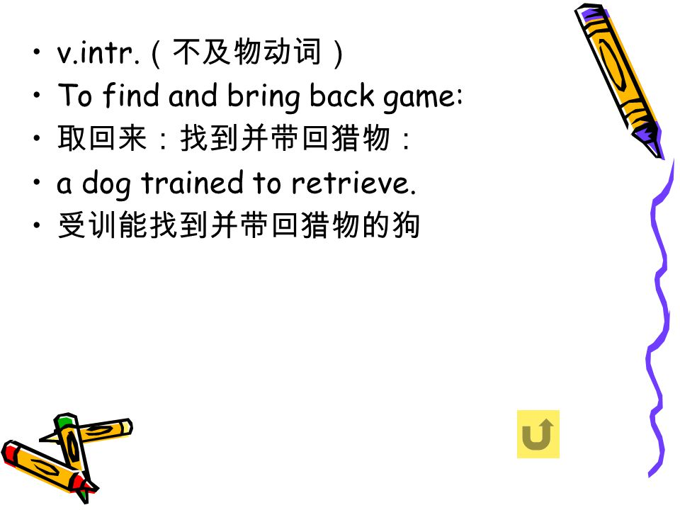v.intr. (不及物动词) To find and bring back game: 取回来:找到并带回猎物: a dog trained to retrieve. 受训能找到并带回猎物的狗