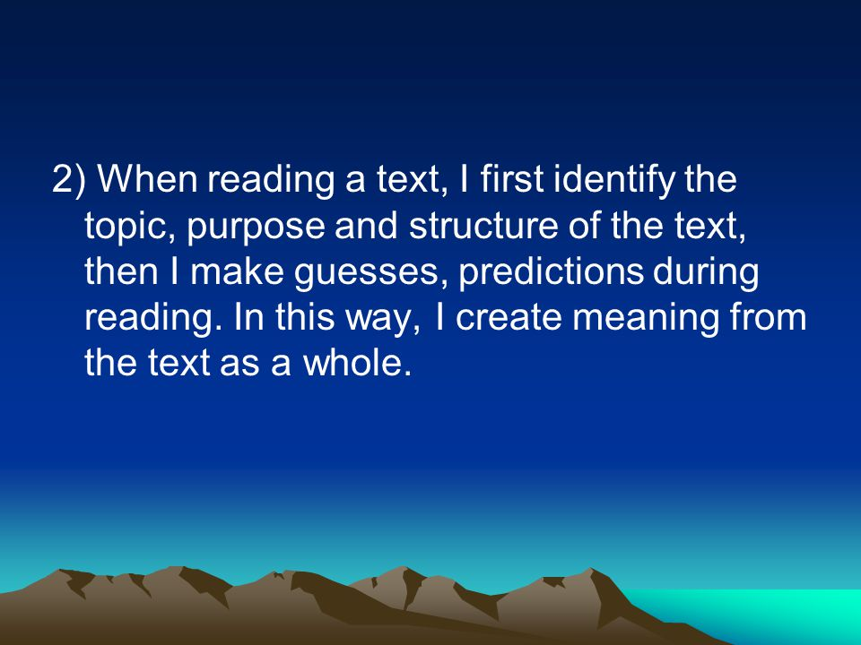 2) When reading a text, I first identify the topic, purpose and structure of the text, then I make guesses, predictions during reading. In this way, I