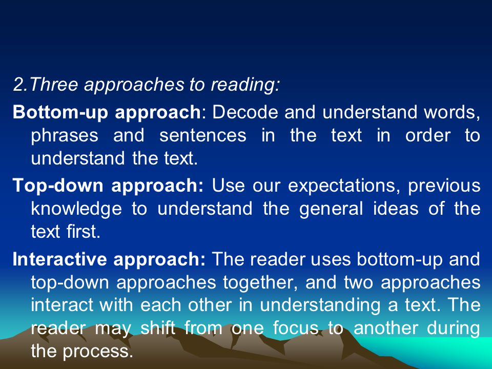 2.Three approaches to reading: Bottom-up approach: Decode and understand words, phrases and sentences in the text in order to understand the text. Top