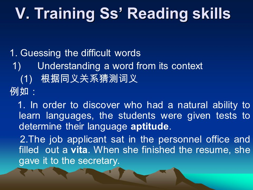 V. Training Ss' Reading skills 1. Guessing the difficult words 1) Understanding a word from its context (1) 根据同义关系猜测词义 例如: 1. In order to discover who