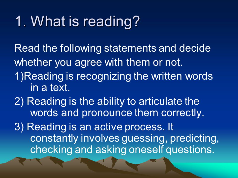 1. What is reading? Read the following statements and decide whether you agree with them or not. 1)Reading is recognizing the written words in a text.