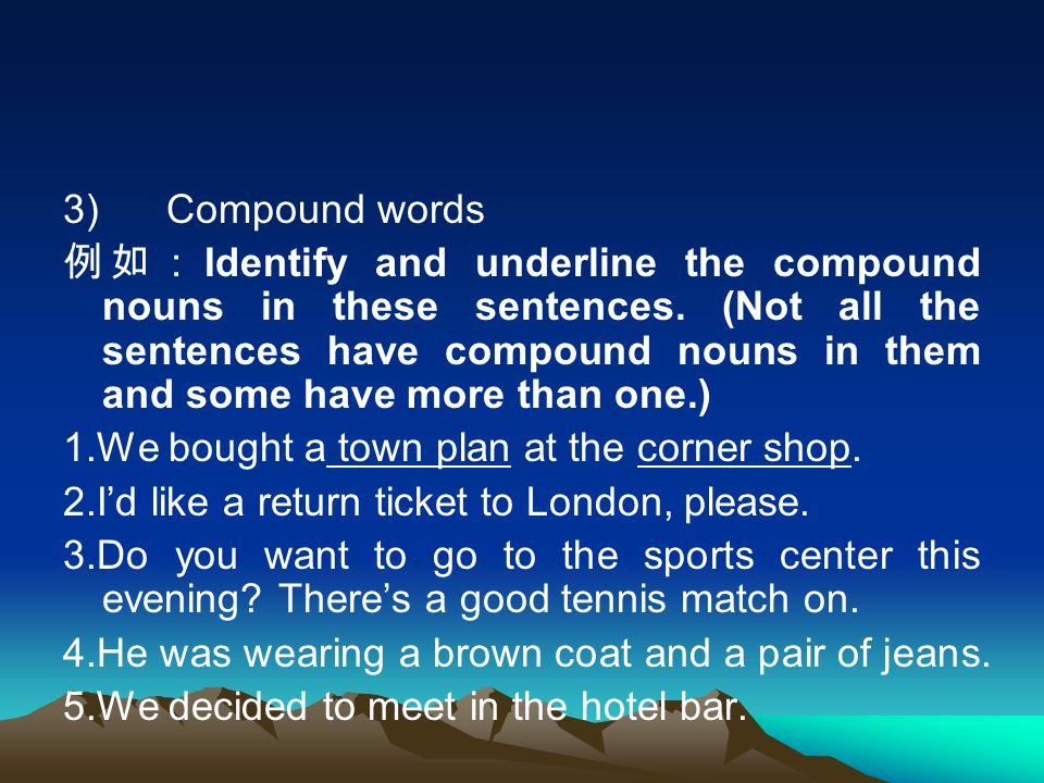 3) Compound words 例如: Identify and underline the compound nouns in these sentences. (Not all the sentences have compound nouns in them and some have m