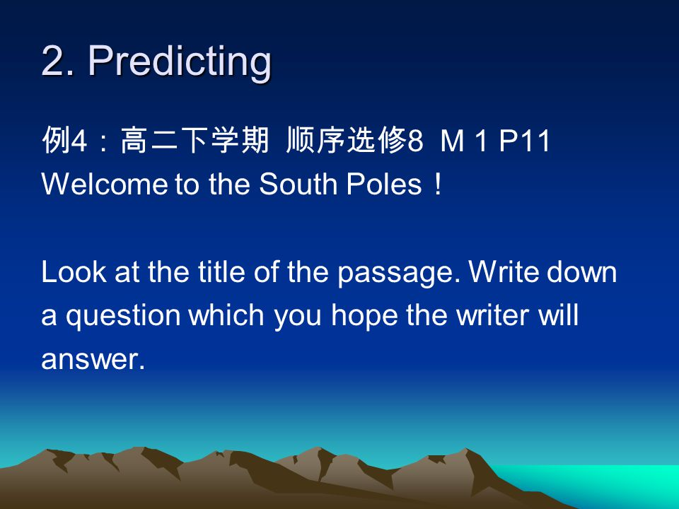 2. Predicting 例 4 :高二下学期 顺序选修 8 M 1 P11 Welcome to the South Poles ! Look at the title of the passage. Write down a question which you hope the writer