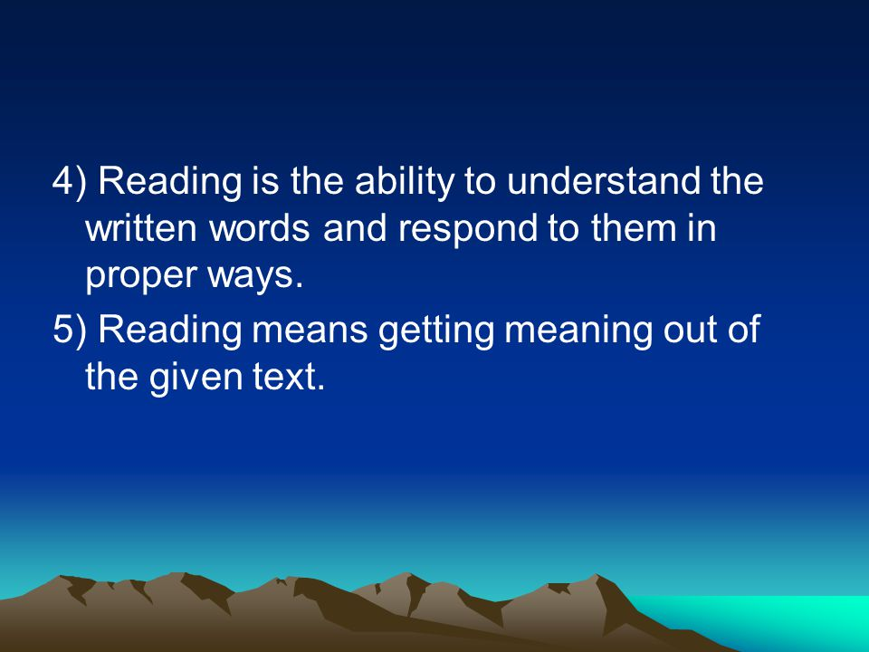 4) Reading is the ability to understand the written words and respond to them in proper ways. 5) Reading means getting meaning out of the given text.