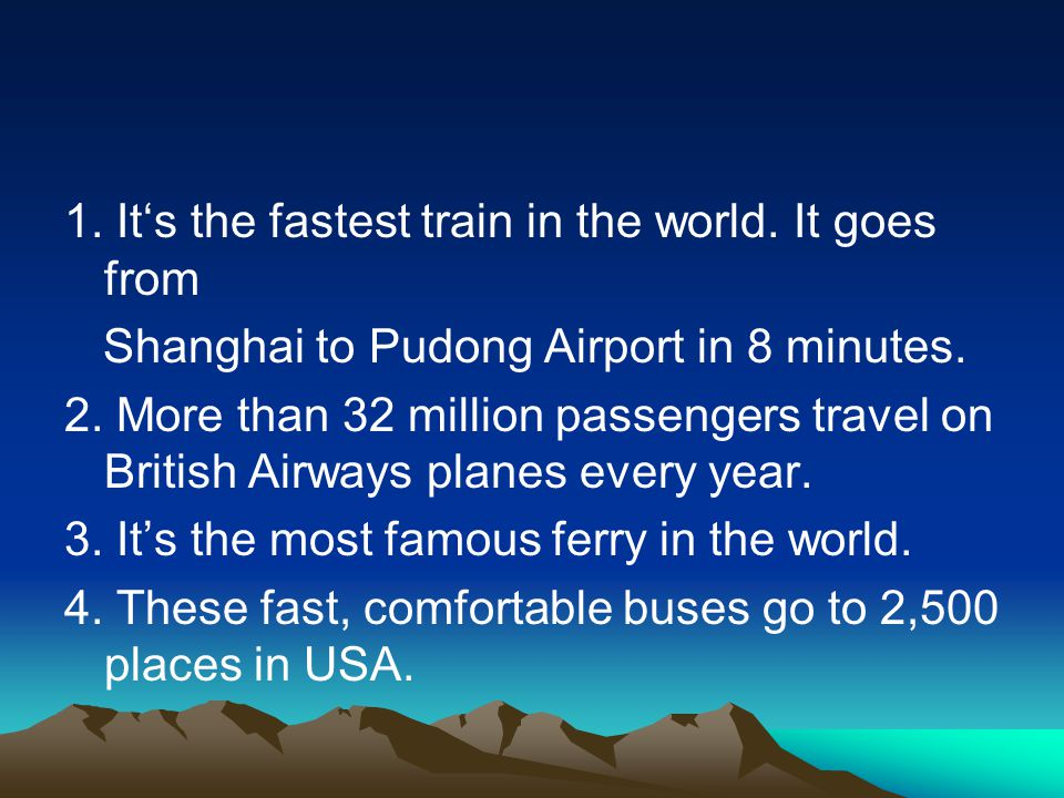 1. It's the fastest train in the world. It goes from Shanghai to Pudong Airport in 8 minutes. 2. More than 32 million passengers travel on British Air