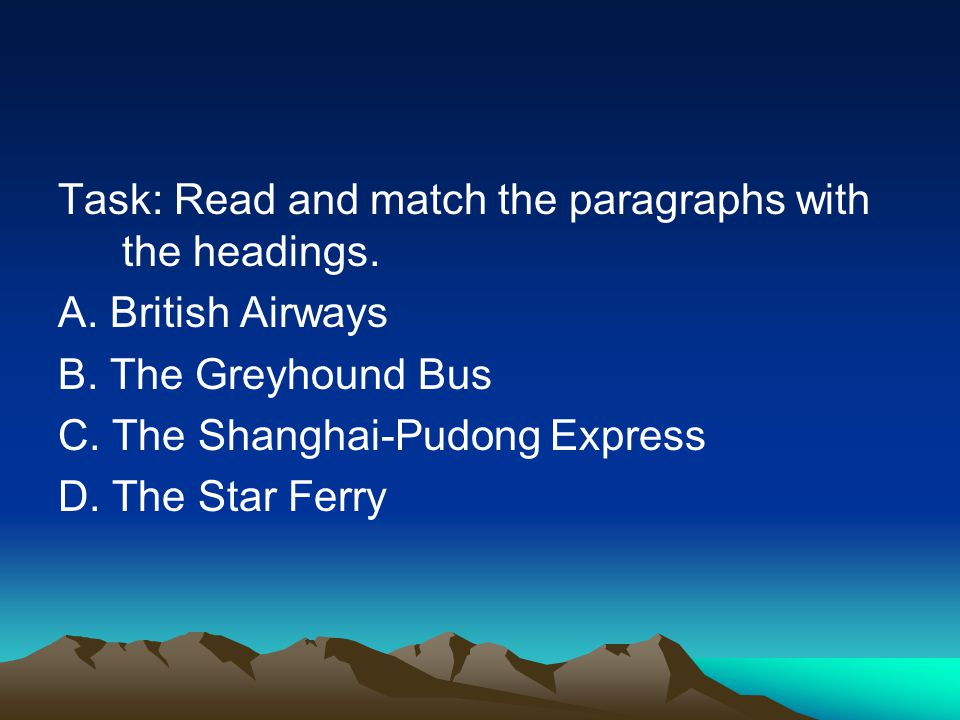 Task: Read and match the paragraphs with the headings. A. British Airways B. The Greyhound Bus C. The Shanghai-Pudong Express D. The Star Ferry