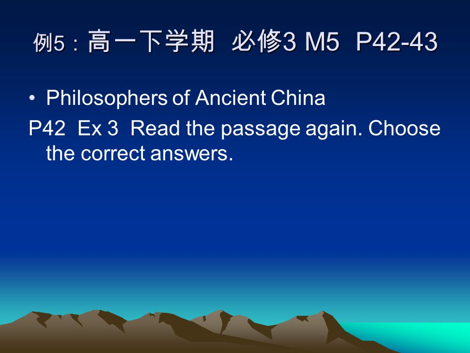 例 5 : 高一下学期 必修 3 M5 P42-43 Philosophers of Ancient China P42 Ex 3 Read the passage again.