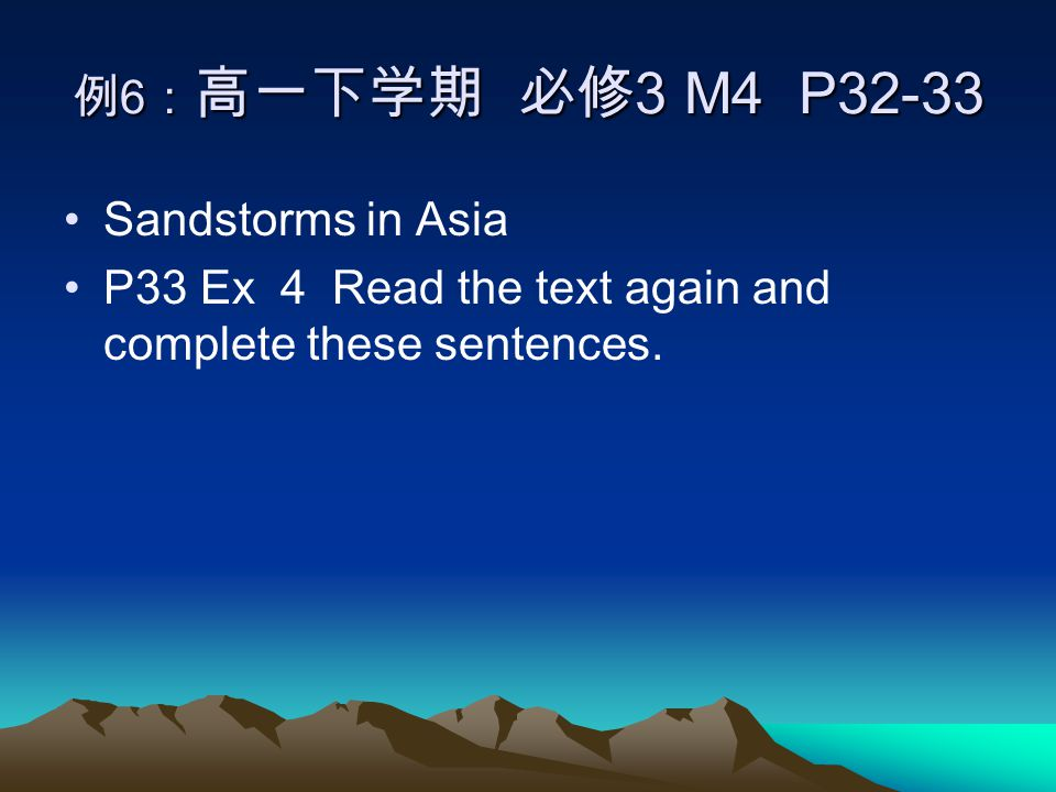 例 6 : 高一下学期 必修 3 M4 P32-33 Sandstorms in Asia P33 Ex 4 Read the text again and complete these sentences.
