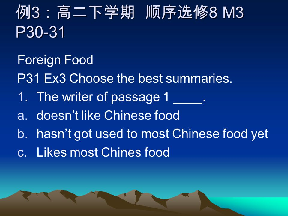 例 3 :高二下学期 顺序选修 8 M3 P30-31 Foreign Food P31 Ex3 Choose the best summaries.