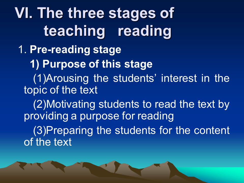 VI. The three stages of teaching reading 1. Pre-reading stage 1) Purpose of this stage (1)Arousing the students' interest in the topic of the text (2)