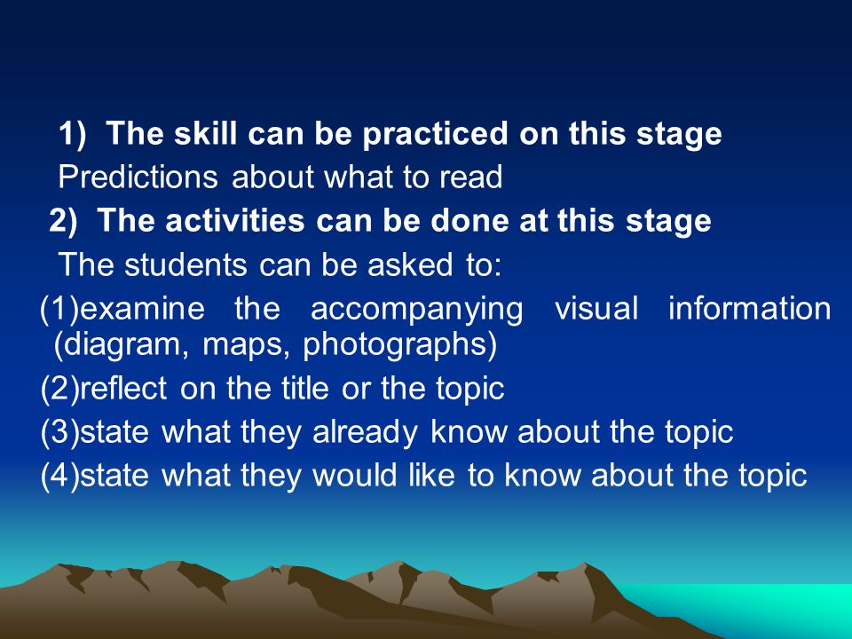 1) The skill can be practiced on this stage Predictions about what to read 2) The activities can be done at this stage The students can be asked to: (1)examine the accompanying visual information (diagram, maps, photographs) (2)reflect on the title or the topic (3)state what they already know about the topic (4)state what they would like to know about the topic