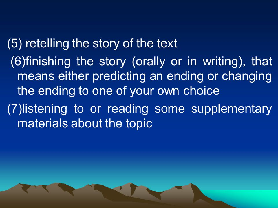 (5) retelling the story of the text (6)finishing the story (orally or in writing), that means either predicting an ending or changing the ending to one of your own choice (7)listening to or reading some supplementary materials about the topic