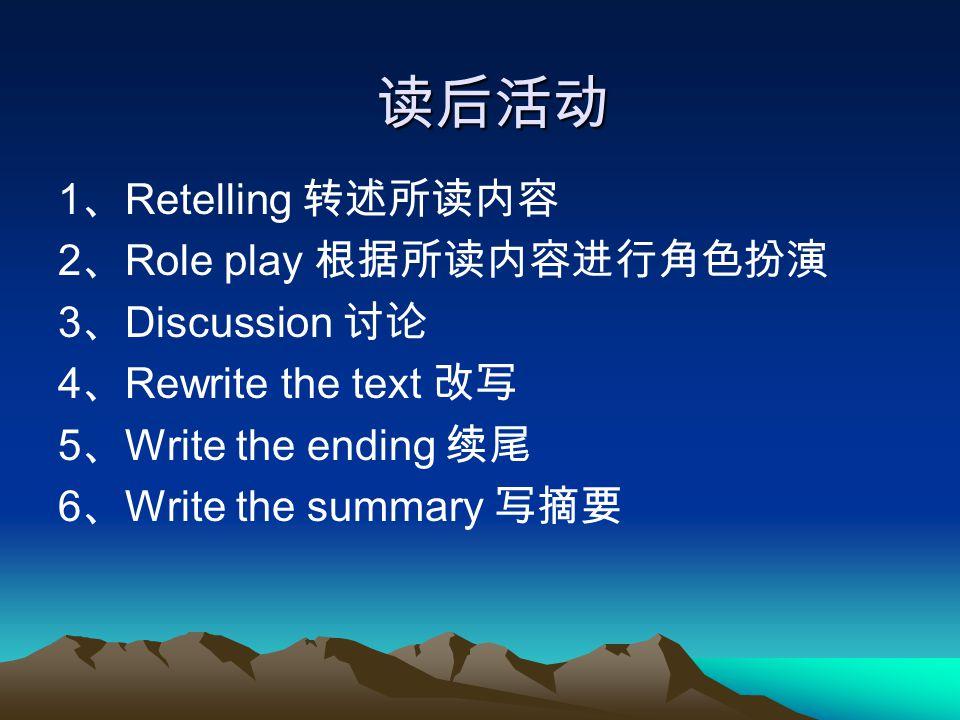 读后活动 1 、 Retelling 转述所读内容 2 、 Role play 根据所读内容进行角色扮演 3 、 Discussion 讨论 4 、 Rewrite the text 改写 5 、 Write the ending 续尾 6 、 Write the summary 写摘要