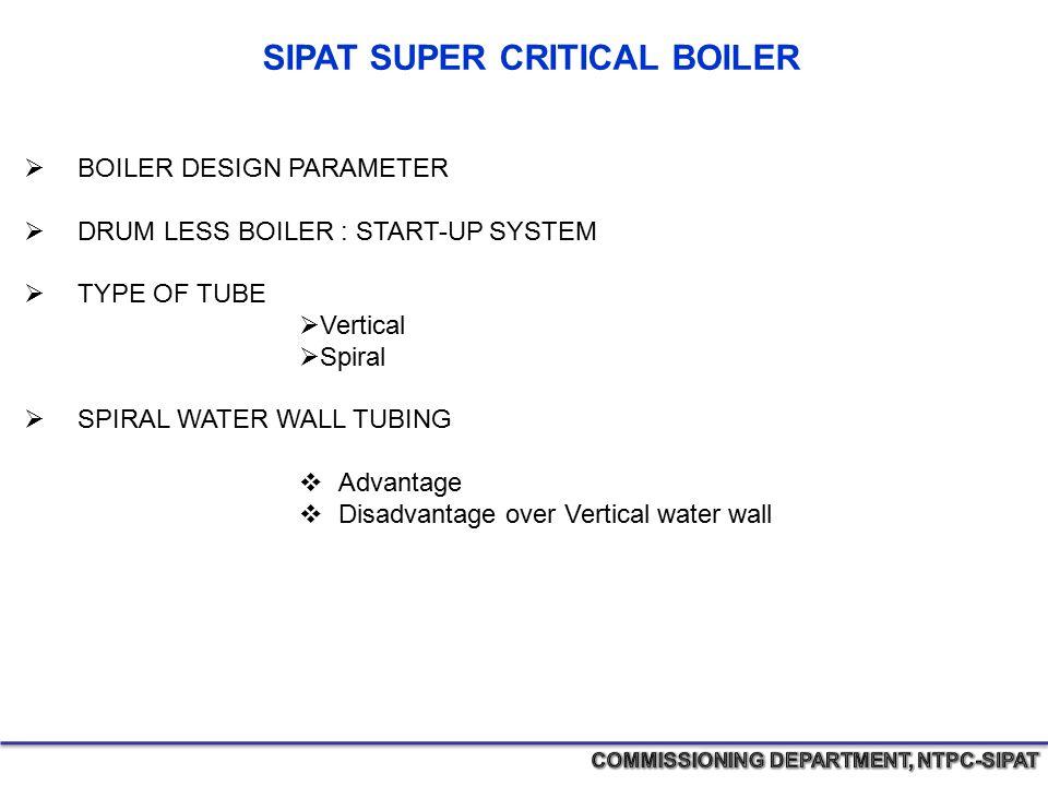 SIPAT SUPER CRITICAL BOILER  BOILER DESIGN PARAMETER  DRUM LESS BOILER : START-UP SYSTEM  TYPE OF TUBE  Vertical  Spiral  SPIRAL WATER WALL TUBI