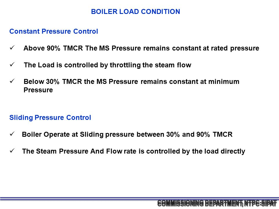 Constant Pressure Control Above 90% TMCR The MS Pressure remains constant at rated pressure The Load is controlled by throttling the steam flow Below