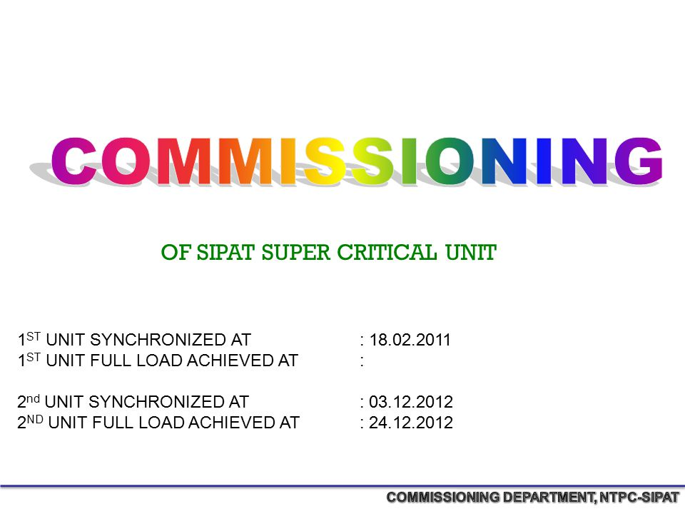OF SIPAT SUPER CRITICAL UNIT 1 ST UNIT SYNCHRONIZED AT : 18.02.2011 1 ST UNIT FULL LOAD ACHIEVED AT : 2 nd UNIT SYNCHRONIZED AT : 03.12.2012 2 ND UNIT